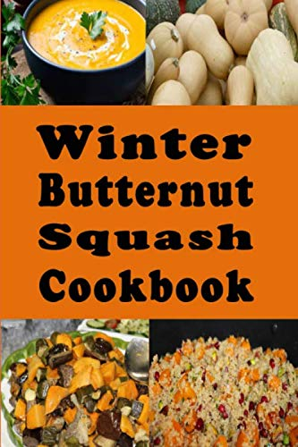Winter Butternut Squash Cookbook: Baked, Roasted, Mashed, Soup Butternut Squash Recipes and Many More (Winter Squash Recipes) (Nut Butter Recipes)