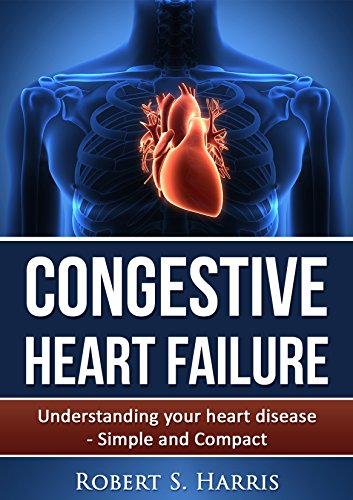 Congestive Heart Failure: Understanding your heart disease - Simple and Compact