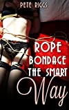 Rope Bondage The Smart Way: A Step By Step Guide To Using Rope Bondage In BDSM