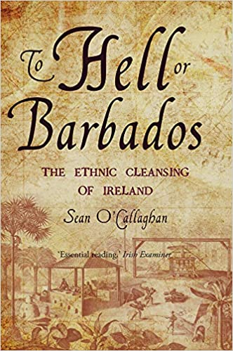 To Hell or Barbados: The ethnic cleansing of Ireland