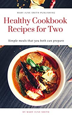 Healthy Cookbook Recipes for Two: Simple meals you both can prepare (Time to Cook 1)