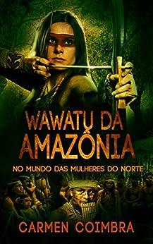 Wawatu da Amazônia: No Mundo das Mulheres do Norte por [Coimbra, Carmen]