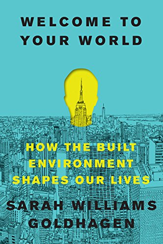 Welcome To Your World  How The Built Environment Shapes Our Lives