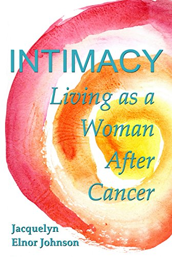 Intimacy: Living As A Woman After Cancer by Jacquelyn Elnor Johnson