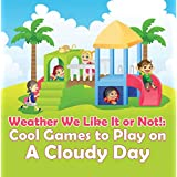 Weather We Like It or Not!: Cool Games to Play on A Cloudy Day: Weather for Kids - Earth Sciences (Children's Weather Books)