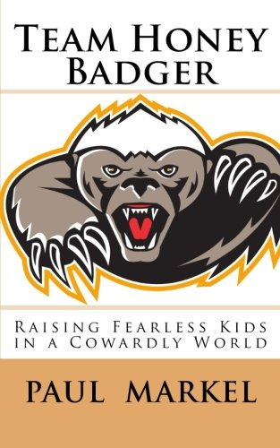 (Team Honey Badger: Raising Fearless Kids in a Cowardly World)