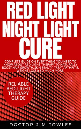 Red Light Night Light Cure: Complete Guide on Everything You Need to Know About Red-Light Therapy to Naturally Boost Hair Growth, Skin Beauty, Treat Arthritis, Weight Loss & So Much More