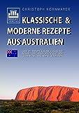Klassische & moderne Rezepte aus Australien: Über 270 Rezepte aus den Küchen der Farmen, den Restaurants und den Lagerfeuern des Roten Kontinents
