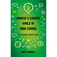 Choose a Career While in High School: A no-nonsense guide for teens.