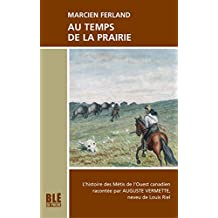 Au temps de la Prairie: Histoire des Métis de l'Ouest canadien racontée par Auguste Vermette, neveu de Louis Riel