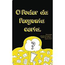 O Poder da Pergunta Certa: Como formular a pergunta certa, pegando o caminho mais curto para resposta correta (Portuguese Edition)