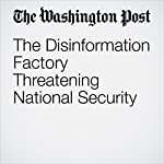 The Disinformation Factory Threatening National Security | David Von Drehle