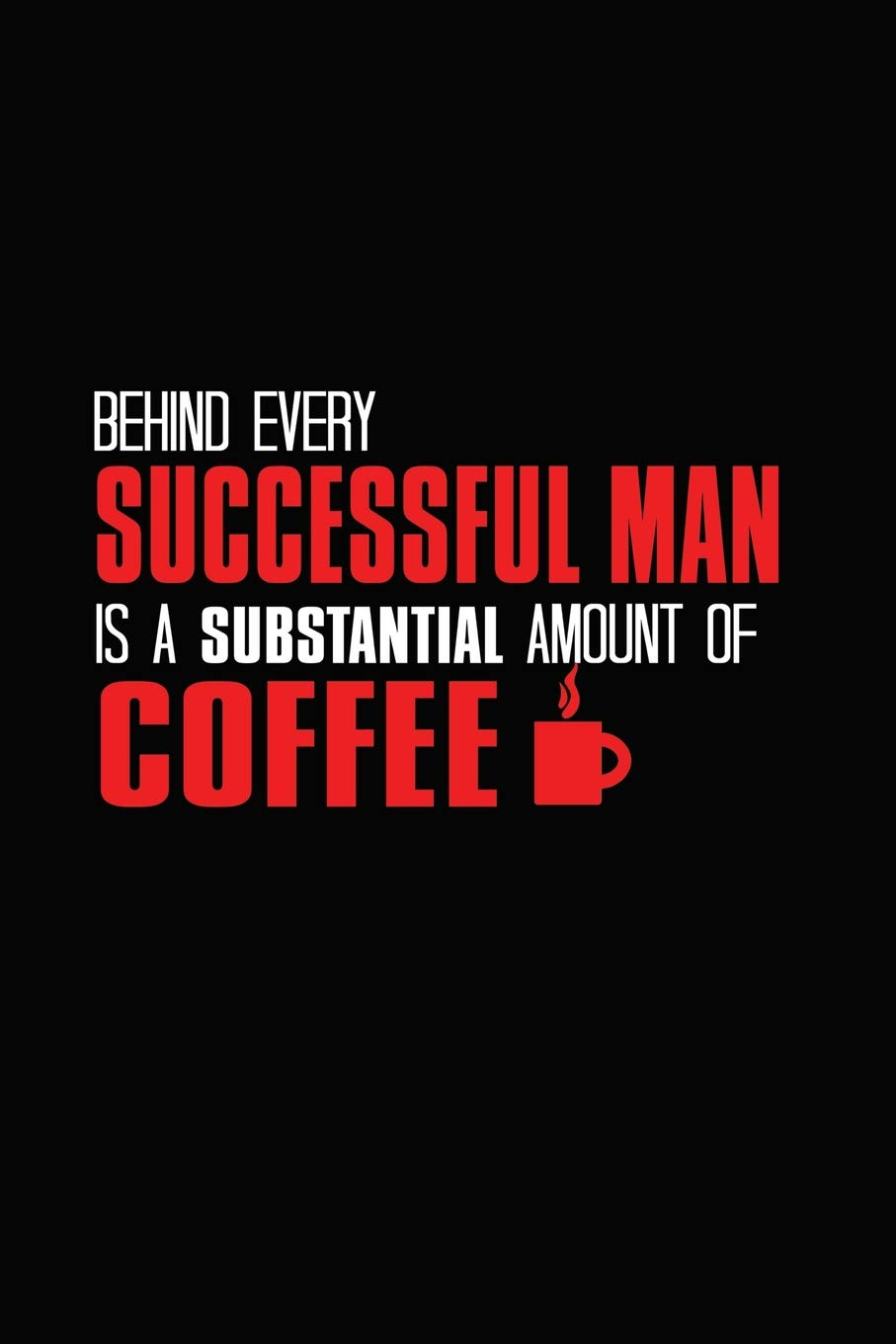 Behind Every Successful Man Is A Substantial Amount Of Coffee