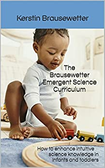 The Brausewetter Emergent Science Curriculum: How to enhance intuitive science knowledge in infants and toddlers (The Brausewetter Science Curricula Book 1) by [Brausewetter, Kerstin]