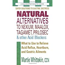 Natural Alternatives to Nexium, Maalox, Tagamet, Prilosec & Other Acid Blockers: What to Use to Relieve Acid Reflux, Heartburn, and Gastric Ailments by Martie Whittekin (2012-02-27)