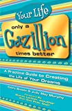 img - for Your Life Only a Gazillion Times Better: A Practical Guide to Creating the Life of Your Dreams book / textbook / text book