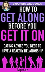 How to Get Along Before You Get It On: Dating Advice You Need to Have a Healthy Relationship (Grounded Girl's Guide Book 3)
