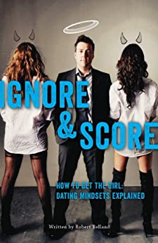 How to Get The Girl! IGNORE & SCORE: Dating Mindsets Explained by [Belland, Robert]