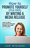 How to promote yourself (for free) by writing media releases: Learn to write a press release that grabs attention and makes you look great