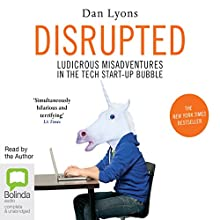 Disrupted: Ludicrous Misadventures into the Tech Start-Up Bubble Audiobook by Dan Lyons Narrated by Dan Lyons