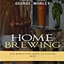 Home Brewing: The Simpletons Guide to Making Beer Audiobook by George Worley Narrated by Mike Tanner