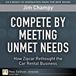 Compete by Meeting Unmet Needs: How ZipCar Rethought the Car Rental Business | Jim Champy