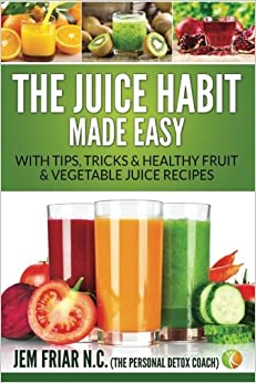 The Juice Habit Made Easy: with tips, tricks & healthy fruit & vegetable recipes: Volume 1 (The Personal Detox Coach's Simple Guide To Healthy Living Series)