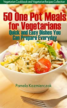 50 One Pot Meals For Vegetarians – Quick and Easy Dishes You Can Prepare Everyday (Vegetarian Cookbook and Vegetarian Recipes Collection) by [Kazmierczak, Pamela]