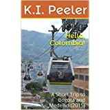Hello, Colombia!: A Short Trip to Bogota and Medellin (2015) (K.I. Peeler's World Travel Book Book 4)