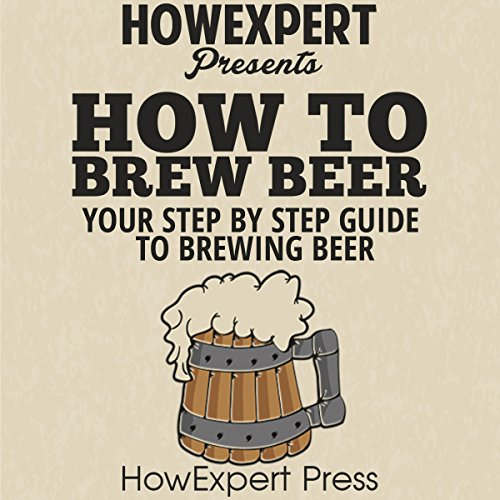 How to Brew Beer: Your Step-By-Step Guide to Brewing Beer by  HowExpert Press