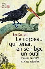 Le corbeau qui tenait en son bec un outil : Et autres nouvelles histoires naturelles par Jean Deutsch