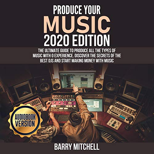 Produce Your Music 2020 Edition: The Ultimate Guide to Produce All the Types of Music with 0 Experience. Discover the Secrets of the Best DJs and Start Making Money with Music