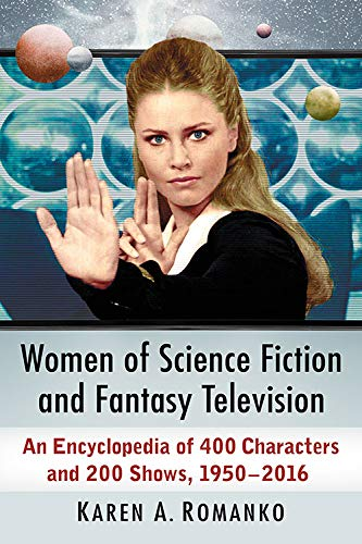 Women of Science Fiction and Fantasy Television: An Encyclopedia of 400 Characters and 200 Shows, 1950-2016