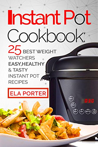 Instant Pot Cookbook: 25 Best Weight Watchers Easy, Healthy and Tasty Instant Pot Recipes by Ella Porter