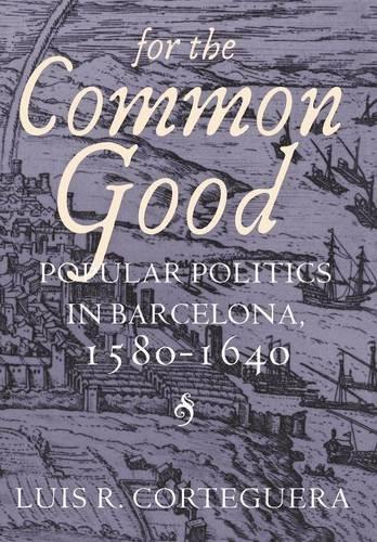 For the Common Good: Popular Politics in Barcelona, 1580-1640 (Barcelona Brands)