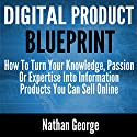 Digital Product Blueprint: How to Turn Your Knowledge, Passion or Expertise into Information Products You Can Sell Online Audiobook by Nathan George Narrated by Alex Freeman