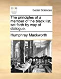 The Principles of a Member of the Black List; Set Forth by Way of Dialogue, Humphrey MacKworth, 1140891235
