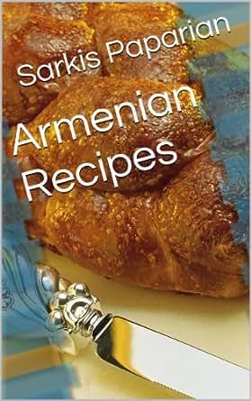 Armenian recipes kindle edition by sarkis paparian for Armenian cuisine cookbook