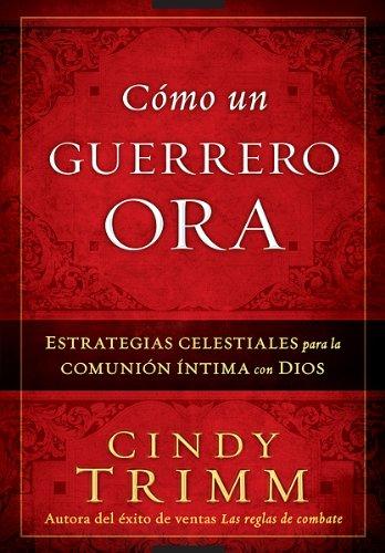 Como Un Guerrero Ora: Estrategias celestiales para la comunion intima con Dios (Spanish Edition) [Cindy Trimm] (Tapa Blanda)