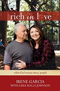 Rich in Love: When God Rescues Messy People by [Garcia, Irene, Johnson, Lissa Halls]