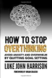 How to Stop Overthinking: Escape Anxiety and Overwhelm by Quitting Goal Setting