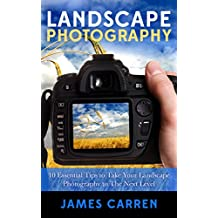 PHOTOGRAPHY: Landscape Photography - 10 Essential Tips to Take Your Landscape Photography to The Next Level (Photography, Photoshop, Digital Photography, Photography Books, Photography Magazines)