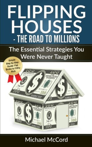 Flipping Houses: The Road to Millions: The Essential Strategies You Were Never Taught (Real Estate Books, Real Estate Investing, Real Estate) (Volume 3) PDF