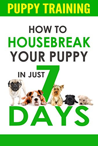 Puppy Training: How to Housebreak Your Puppy In Just 7 Days (puppy training, dog training, puppy house breaking, puppy housetraining, house training a puppy,) (Best Way To House Train Your Puppy)
