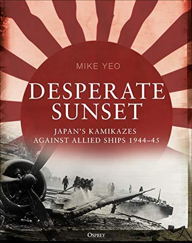 Desperate Sunset: Japan's kamikazes against Allied ships, 1944–45