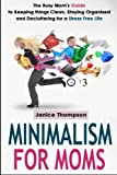 Minimalism for Moms: The Busy Mom's Guide to Keeping things Clean, Staying Organized and Decluttering for a Stress Free Life