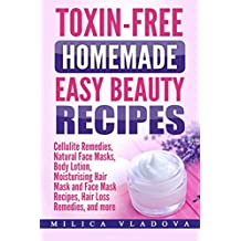 Toxin-free Homemade Easy Beauty Recipes: Cellulite Remedies, Natural Face Masks, Body Lotion, Moisturising Hair Mask and Face Mask Recipes, Hair Loss Remedies, and more