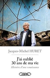 J'ai oublié 30 ans de ma vie, histoire d'une renaissance par Jacques-michel Huret