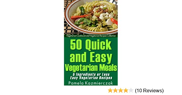 50 Quick and Easy Vegetarian Meals - 5 Ingredients or Less Easy Vegetarian Recipes (Vegetarian Cookbook and Vegetarian Recipes Collection 7)