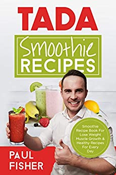 TADA SMOOTHIE RECIPES: Smoothie Recipe Book For Lose Weight Muscle Growth & Healthy Recipes For Every Day by [Fisher, Paul]